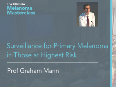 Surveillance for Primary Melanoma in Those at Highest Risk | 15 mins